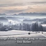 courage is being afraid but going on anyhow - dan rather